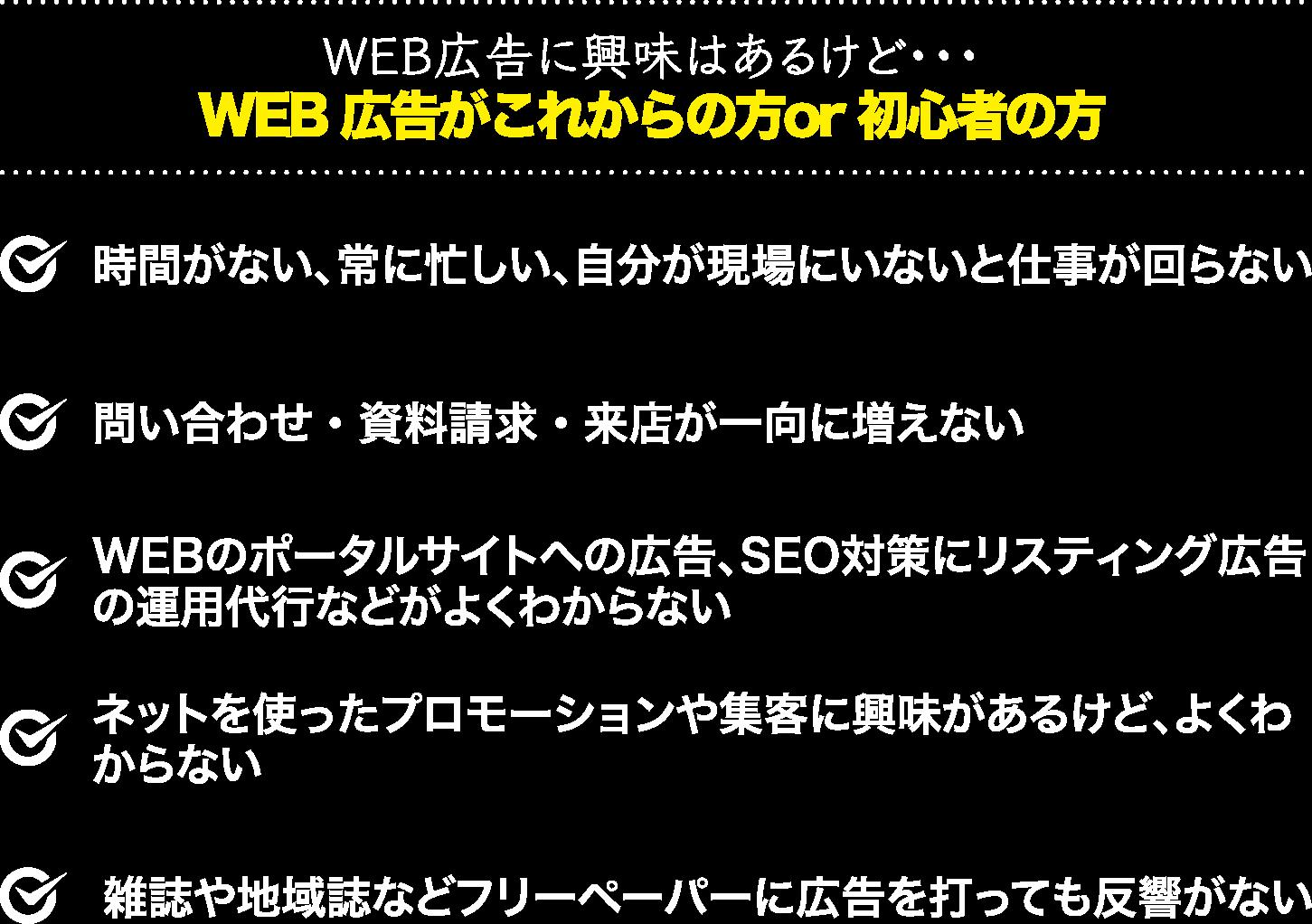 【WEB広告に興味はあるけど・・・WEB広告がこれからの方or初心者の方】時間がない、常に忙しい、自分が現場にいないと仕事が回らない/問い合わせ・資料請求・来店が一向に増えない/WEBのポータルサイトへの広告、SEO対策にリスティング広告の運用代行などがよくわからない/ネットを使ったプロモーションや集客に興味があるけど、よくわからない/雑誌や地域誌などフリーペーパーに広告を打っても反響がない