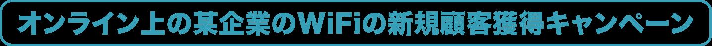 オンライン上の某企業のWiFiの新規顧客獲得キャンペーン