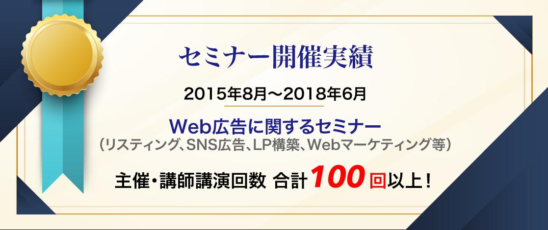 セミナー開催実績 2015年8月〜2018年6月 Web広告に関するセミナー(リスティング、SNS広告、LP構築、Webマーケティング等) 主催・講師講演回数 合計100 回以上!